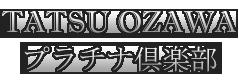 TATSU OZAWA プラチナ倶楽部