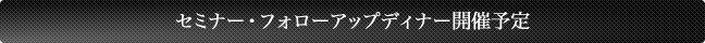 セミナー・フォローアップディナー開催予定