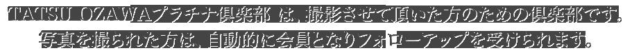 TATSU OZAWAプラチナ倶楽部は、撮影させて頂いた方のための倶楽部です。写真を撮られた方は、自動的に会員となりフォローアップを受けられます。